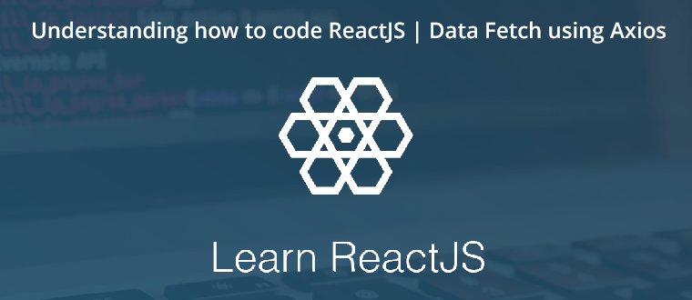Understanding how to code ReactJS | Data Fetch using Axios